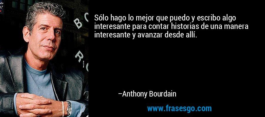 Sólo hago lo mejor que puedo y escribo algo interesante para contar historias de una manera interesante y avanzar desde allí. – Anthony Bourdain