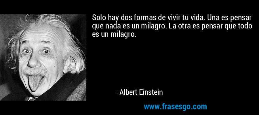 Solo hay dos formas de vivir tu vida. Una es pensar que nada es un milagro. La otra es pensar que todo es un milagro. – Albert Einstein