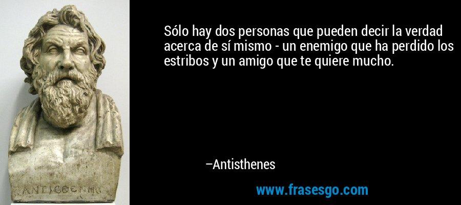 Sólo hay dos personas que pueden decir la verdad acerca de sí mismo - un enemigo que ha perdido los estribos y un amigo que te quiere mucho. – Antisthenes
