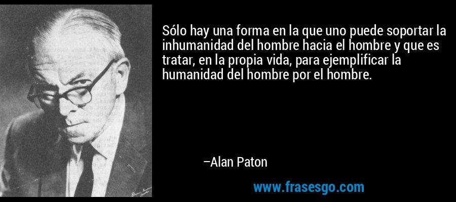 Sólo hay una forma en la que uno puede soportar la inhumanidad del hombre hacia el hombre y que es tratar, en la propia vida, para ejemplificar la humanidad del hombre por el hombre. – Alan Paton