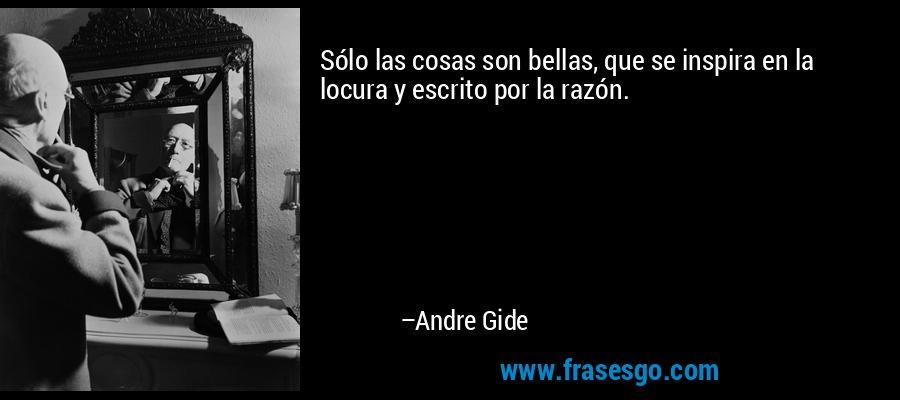 Sólo las cosas son bellas, que se inspira en la locura y escrito por la razón. – Andre Gide