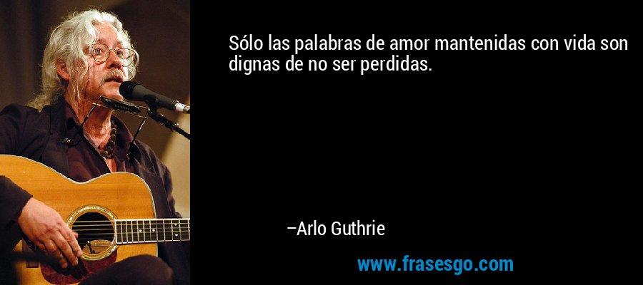 Sólo las palabras de amor mantenidas con vida son dignas de no ser perdidas. – Arlo Guthrie