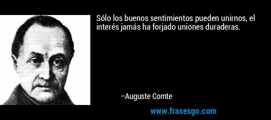 Sólo los buenos sentimientos pueden unirnos, el interés jamás ha forjado uniones duraderas. – Auguste Comte