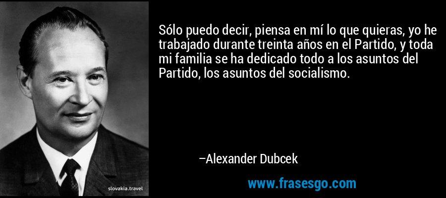 Sólo puedo decir, piensa en mí lo que quieras, yo he trabajado durante treinta años en el Partido, y toda mi familia se ha dedicado todo a los asuntos del Partido, los asuntos del socialismo. – Alexander Dubcek