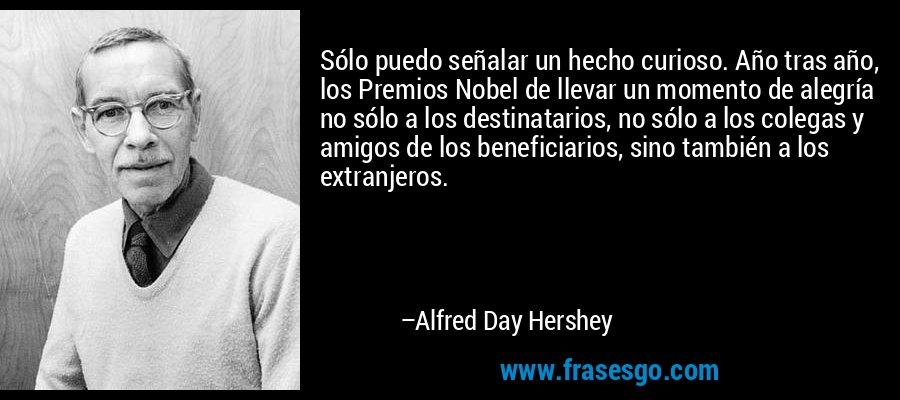 Sólo puedo señalar un hecho curioso. Año tras año, los Premios Nobel de llevar un momento de alegría no sólo a los destinatarios, no sólo a los colegas y amigos de los beneficiarios, sino también a los extranjeros. – Alfred Day Hershey