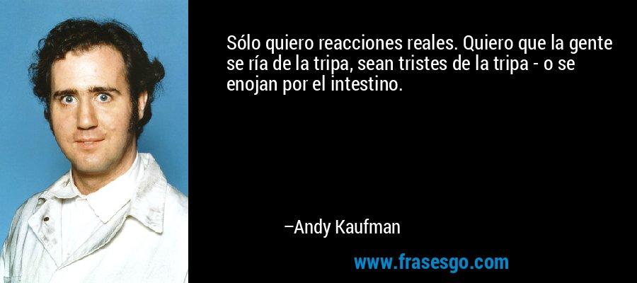 Sólo quiero reacciones reales. Quiero que la gente se ría de la tripa, sean tristes de la tripa - o se enojan por el intestino. – Andy Kaufman