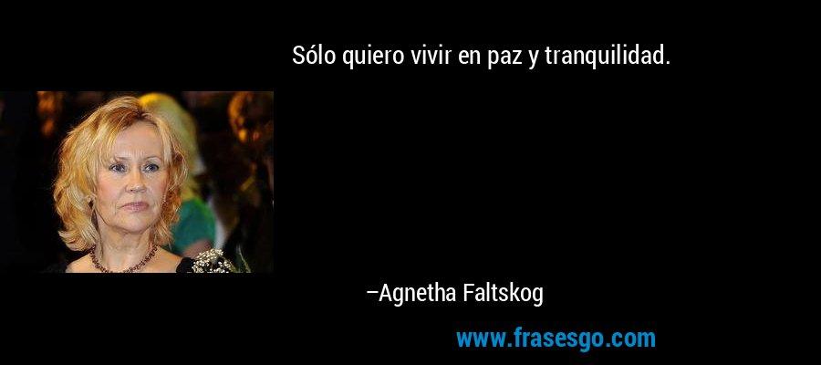 Sólo quiero vivir en paz y tranquilidad. – Agnetha Faltskog