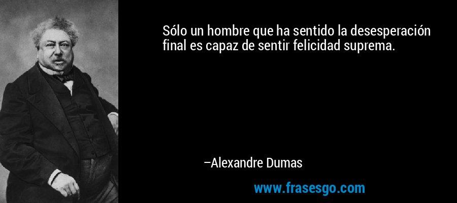 Sólo un hombre que ha sentido la desesperación final es capaz de sentir felicidad suprema. – Alexandre Dumas