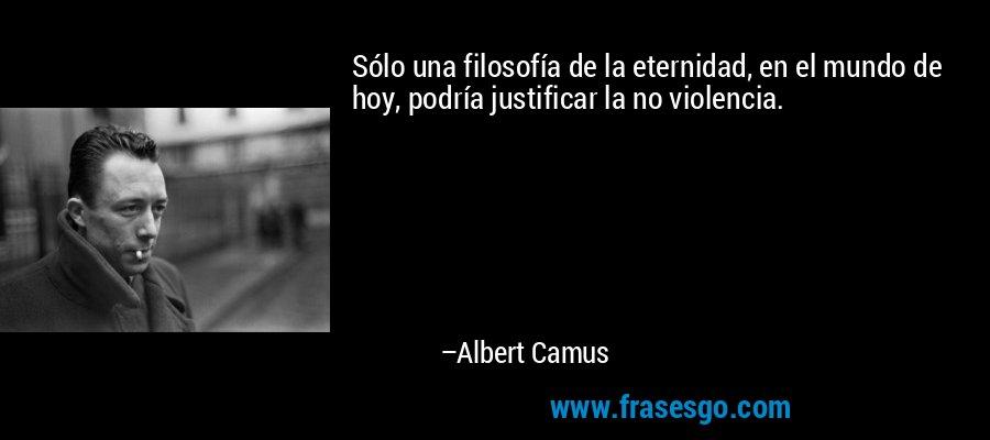 Sólo una filosofía de la eternidad, en el mundo de hoy, podría justificar la no violencia. – Albert Camus