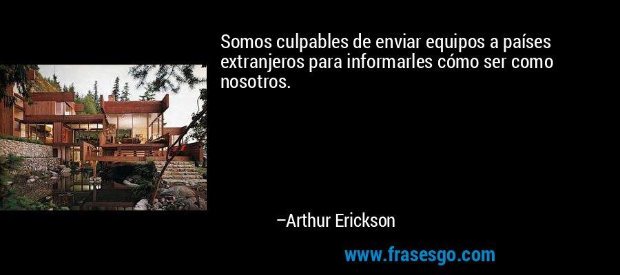 Somos culpables de enviar equipos a países extranjeros para informarles cómo ser como nosotros. – Arthur Erickson