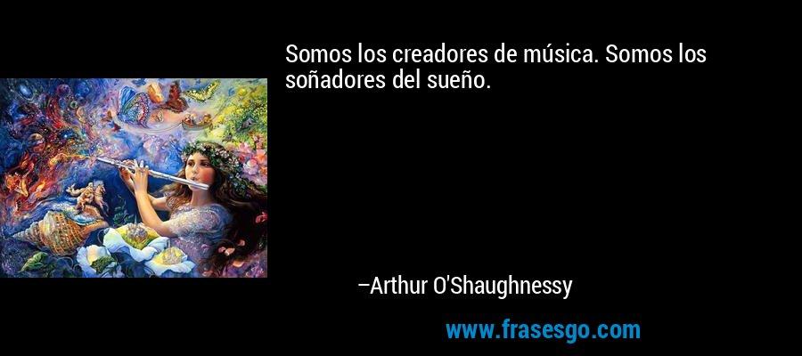 Somos los creadores de música. Somos los soñadores del sueño. – Arthur O'Shaughnessy