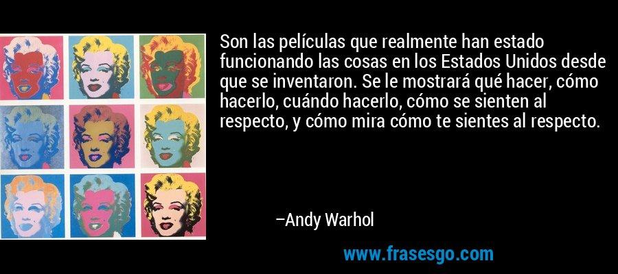 Son las películas que realmente han estado funcionando las cosas en los Estados Unidos desde que se inventaron. Se le mostrará qué hacer, cómo hacerlo, cuándo hacerlo, cómo se sienten al respecto, y cómo mira cómo te sientes al respecto. – Andy Warhol