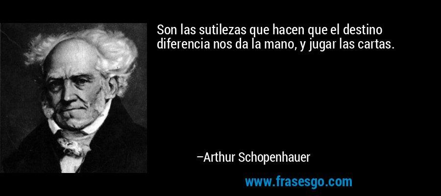 Son las sutilezas que hacen que el destino diferencia nos da la mano, y jugar las cartas. – Arthur Schopenhauer