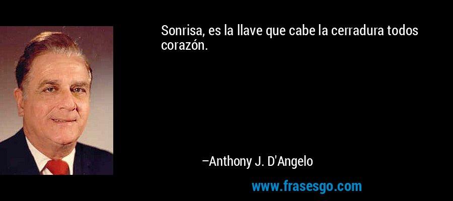Sonrisa, es la llave que cabe la cerradura todos corazón. – Anthony J. D'Angelo