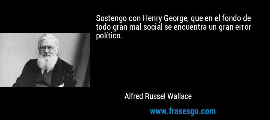 Sostengo con Henry George, que en el fondo de todo gran mal social se encuentra un gran error político. – Alfred Russel Wallace