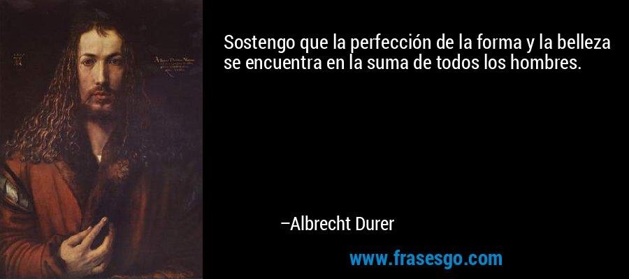 Sostengo que la perfección de la forma y la belleza se encuentra en la suma de todos los hombres. – Albrecht Durer