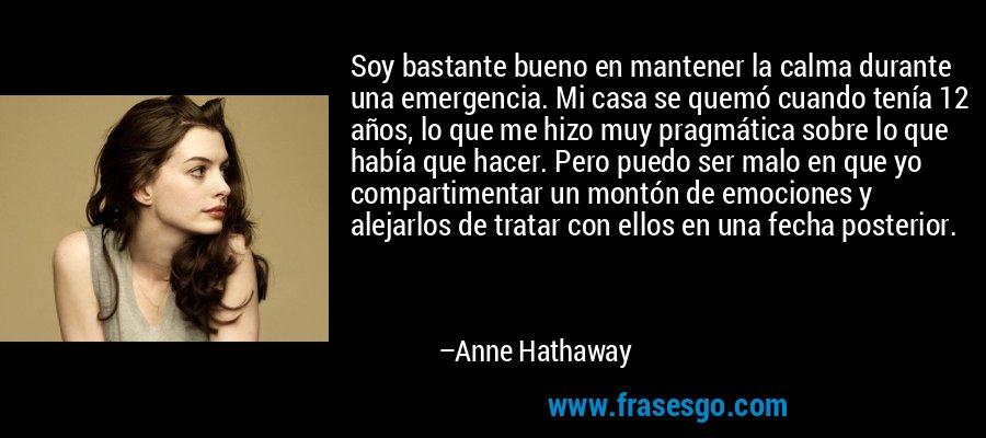 Soy bastante bueno en mantener la calma durante una emergencia. Mi casa se quemó cuando tenía 12 años, lo que me hizo muy pragmática sobre lo que había que hacer. Pero puedo ser malo en que yo compartimentar un montón de emociones y alejarlos de tratar con ellos en una fecha posterior. – Anne Hathaway