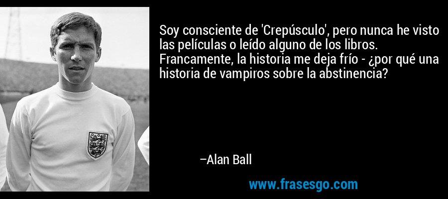 Soy consciente de 'Crepúsculo', pero nunca he visto las películas o leído alguno de los libros. Francamente, la historia me deja frío - ¿por qué una historia de vampiros sobre la abstinencia? – Alan Ball