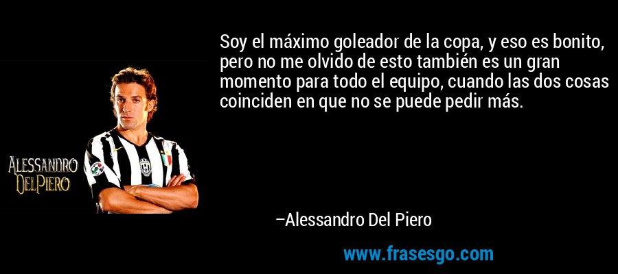 Soy el máximo goleador de la copa, y eso es bonito, pero no me olvido de esto también es un gran momento para todo el equipo, cuando las dos cosas coinciden en que no se puede pedir más. – Alessandro Del Piero