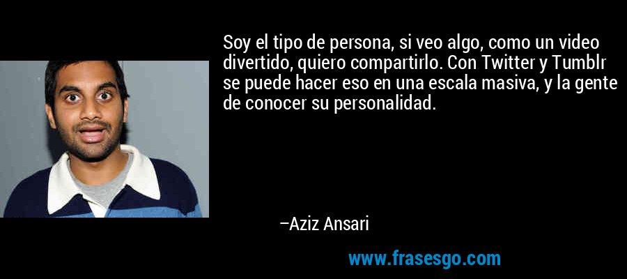 Soy el tipo de persona, si veo algo, como un video divertido, quiero compartirlo. Con Twitter y Tumblr se puede hacer eso en una escala masiva, y la gente de conocer su personalidad. – Aziz Ansari