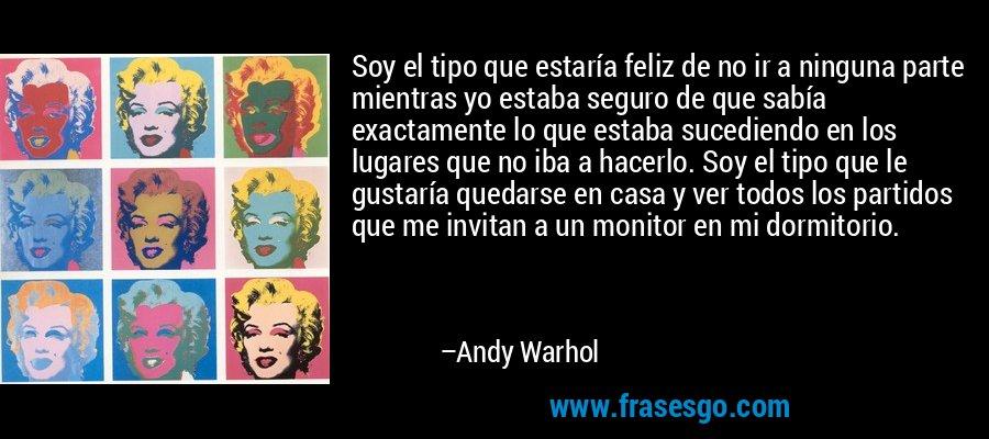 Soy el tipo que estaría feliz de no ir a ninguna parte mientras yo estaba seguro de que sabía exactamente lo que estaba sucediendo en los lugares que no iba a hacerlo. Soy el tipo que le gustaría quedarse en casa y ver todos los partidos que me invitan a un monitor en mi dormitorio. – Andy Warhol