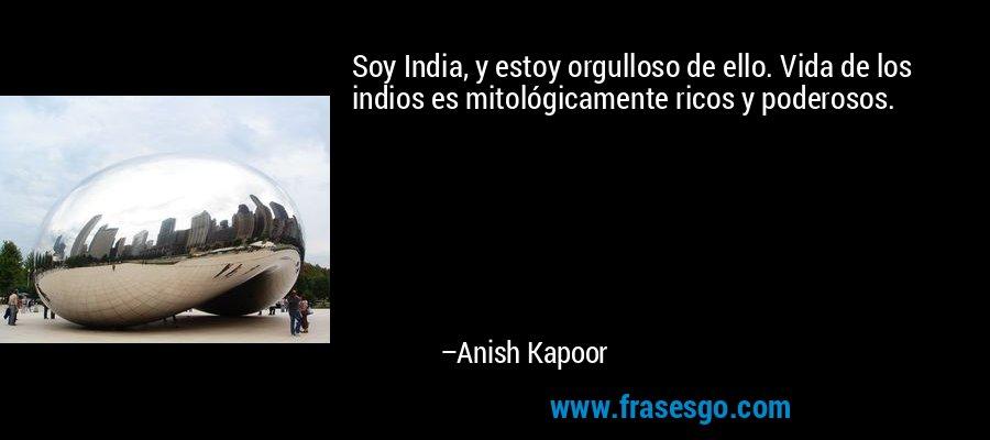 Soy India, y estoy orgulloso de ello. Vida de los indios es mitológicamente ricos y poderosos. – Anish Kapoor