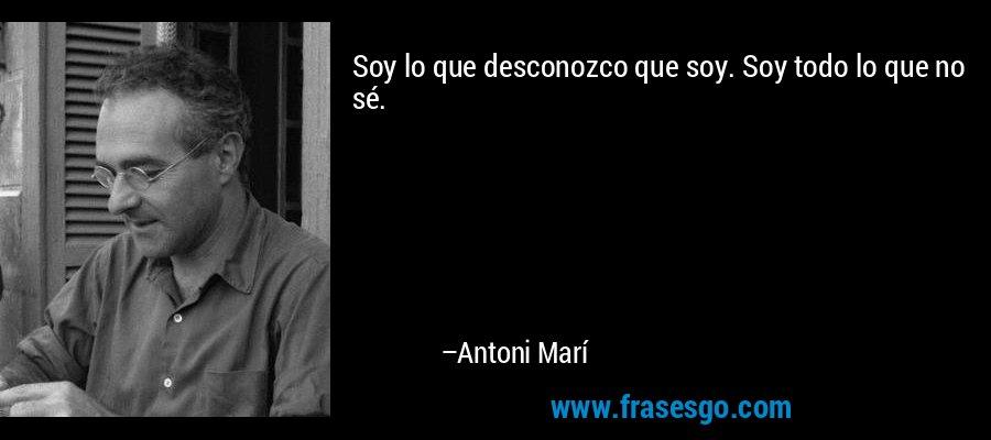 Soy lo que desconozco que soy. Soy todo lo que no sé. – Antoni Marí