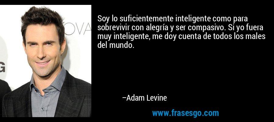 Soy lo suficientemente inteligente como para sobrevivir con alegría y ser compasivo. Si yo fuera muy inteligente, me doy cuenta de todos los males del mundo. – Adam Levine