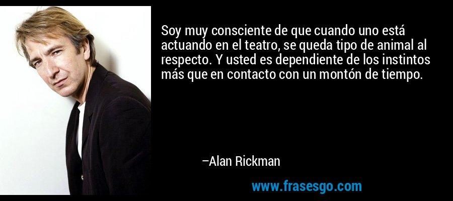 Soy muy consciente de que cuando uno está actuando en el teatro, se queda tipo de animal al respecto. Y usted es dependiente de los instintos más que en contacto con un montón de tiempo. – Alan Rickman
