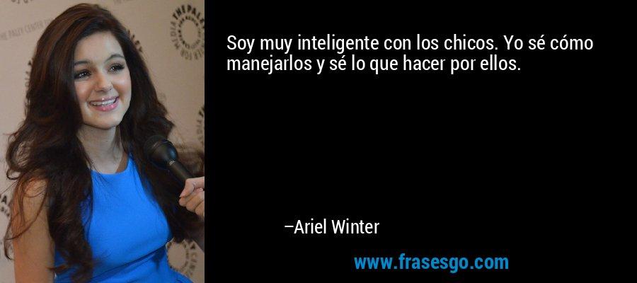 Soy muy inteligente con los chicos. Yo sé cómo manejarlos y sé lo que hacer por ellos. – Ariel Winter