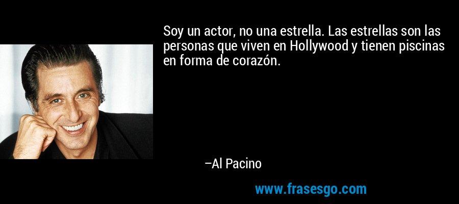 Soy un actor, no una estrella. Las estrellas son las personas que viven en Hollywood y tienen piscinas en forma de corazón. – Al Pacino