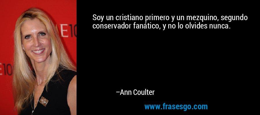 Soy un cristiano primero y un mezquino, segundo conservador fanático, y no lo olvides nunca. – Ann Coulter