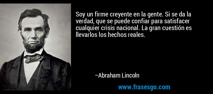 Soy un firme creyente en la gente. Si se da la verdad, que se puede confiar para satisfacer cualquier crisis nacional. La gran cuestión es llevarlos los hechos reales. – Abraham Lincoln
