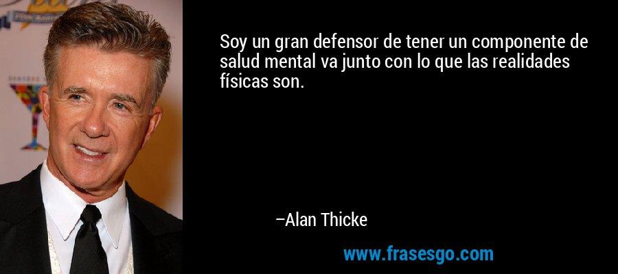 Soy un gran defensor de tener un componente de salud mental va junto con lo que las realidades físicas son. – Alan Thicke