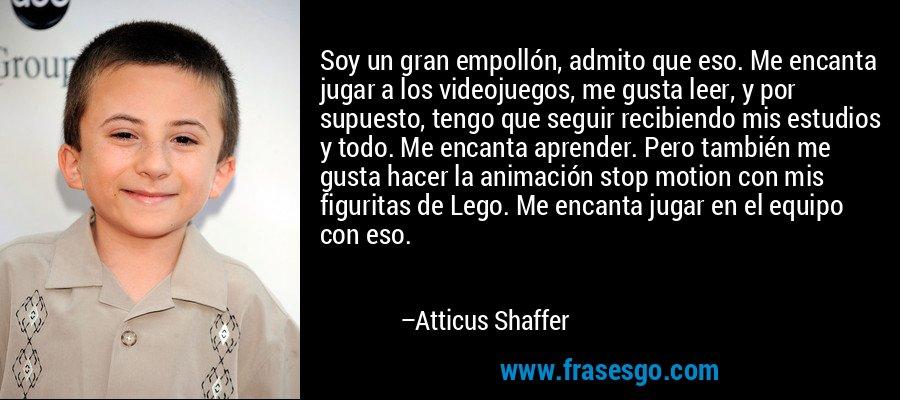 Soy un gran empollón, admito que eso. Me encanta jugar a los videojuegos, me gusta leer, y por supuesto, tengo que seguir recibiendo mis estudios y todo. Me encanta aprender. Pero también me gusta hacer la animación stop motion con mis figuritas de Lego. Me encanta jugar en el equipo con eso. – Atticus Shaffer
