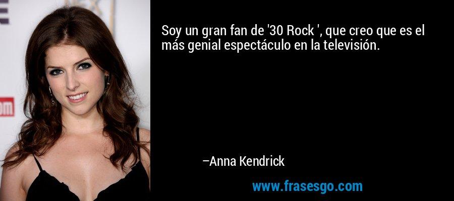 Soy un gran fan de '30 Rock ', que creo que es el más genial espectáculo en la televisión. – Anna Kendrick