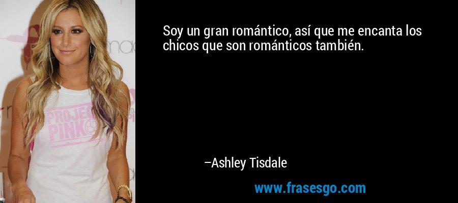 Soy un gran romántico, así que me encanta los chicos que son románticos también. – Ashley Tisdale