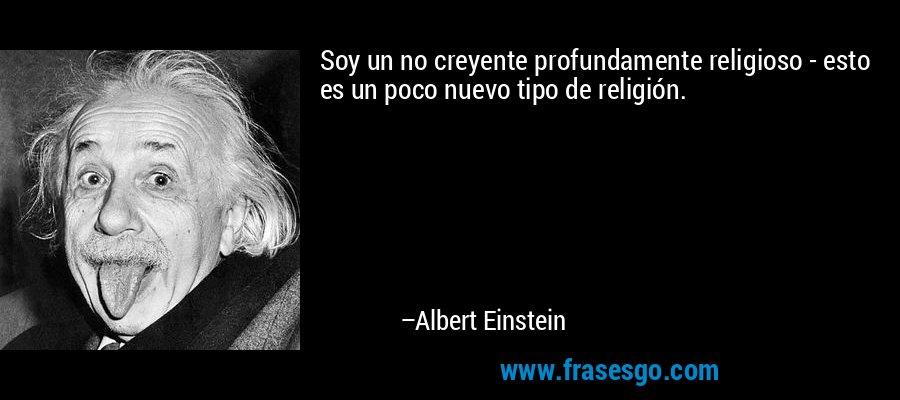 Soy un no creyente profundamente religioso - esto es un poco nuevo tipo de religión. – Albert Einstein