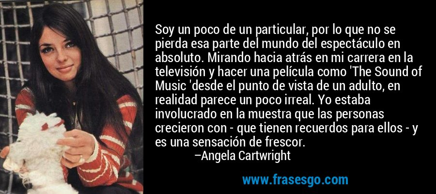 Soy un poco de un particular, por lo que no se pierda esa parte del mundo del espectáculo en absoluto. Mirando hacia atrás en mi carrera en la televisión y hacer una película como 'The Sound of Music 'desde el punto de vista de un adulto, en realidad parece un poco irreal. Yo estaba involucrado en la muestra que las personas crecieron con - que tienen recuerdos para ellos - y es una sensación de frescor. – Angela Cartwright