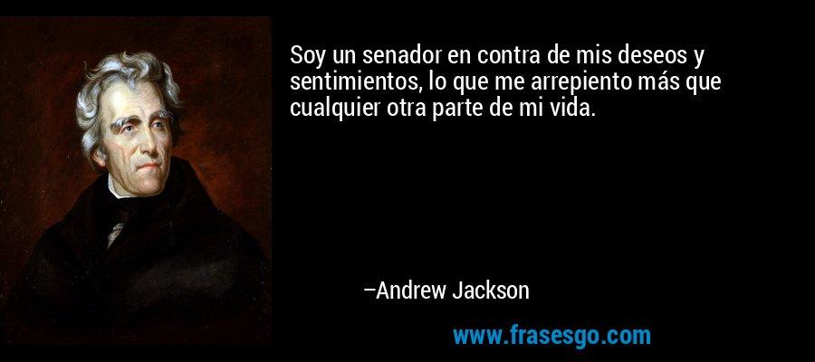 Soy un senador en contra de mis deseos y sentimientos, lo que me arrepiento más que cualquier otra parte de mi vida. – Andrew Jackson