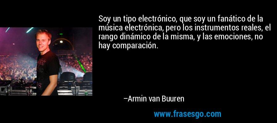Soy un tipo electrónico, que soy un fanático de la música electrónica, pero los instrumentos reales, el rango dinámico de la misma, y las emociones, no hay comparación. – Armin van Buuren