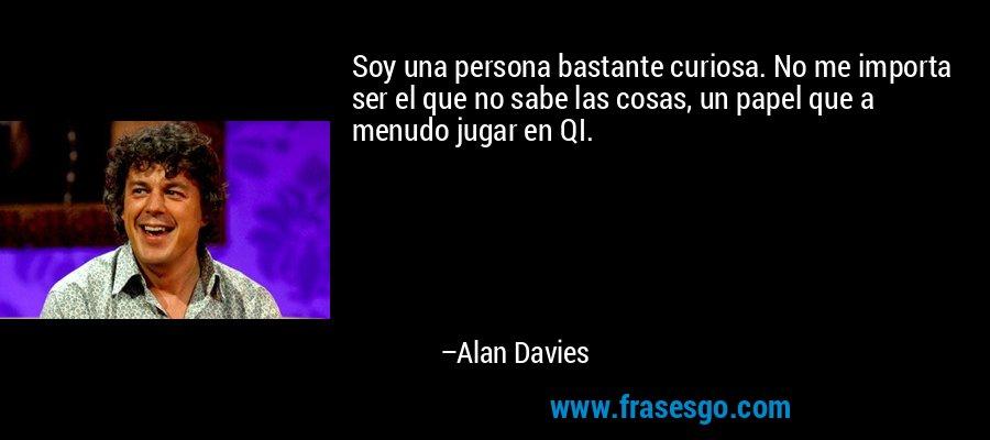 Soy una persona bastante curiosa. No me importa ser el que no sabe las cosas, un papel que a menudo jugar en QI. – Alan Davies