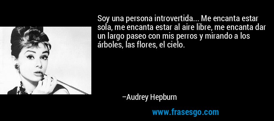 Soy una persona introvertida... Me encanta estar sola, me encanta estar al aire libre, me encanta dar un largo paseo con mis perros y mirando a los árboles, las flores, el cielo. – Audrey Hepburn