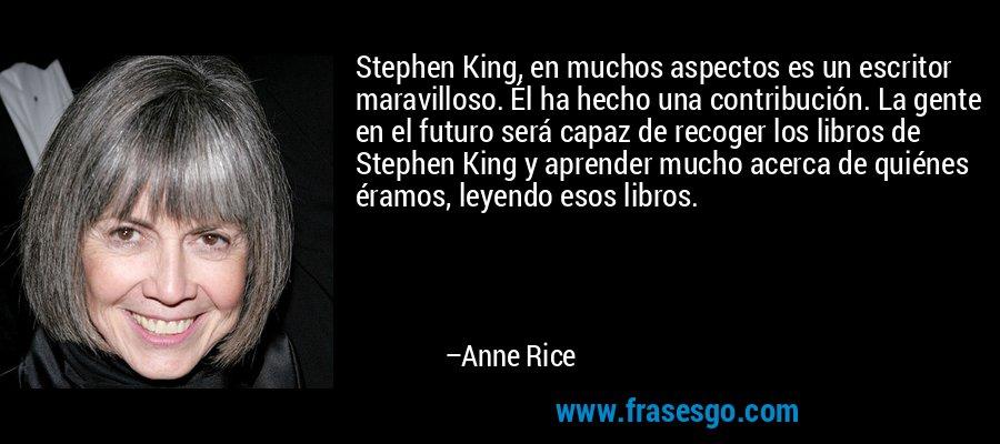 Stephen King, en muchos aspectos es un escritor maravilloso. Él ha hecho una contribución. La gente en el futuro será capaz de recoger los libros de Stephen King y aprender mucho acerca de quiénes éramos, leyendo esos libros. – Anne Rice