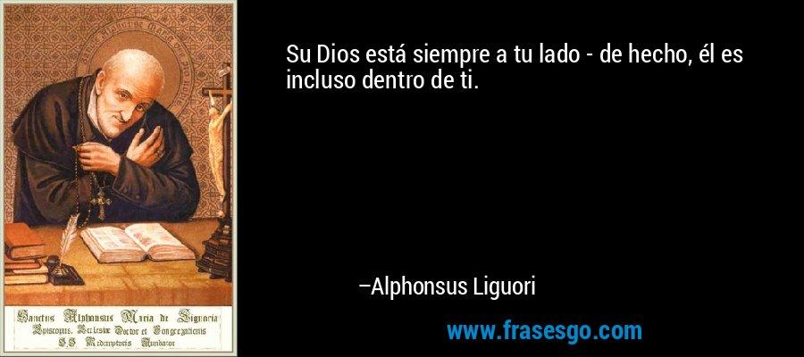 Su Dios está siempre a tu lado - de hecho, él es incluso dentro de ti. – Alphonsus Liguori