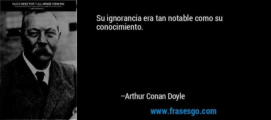 Su ignorancia era tan notable como su conocimiento. – Arthur Conan Doyle