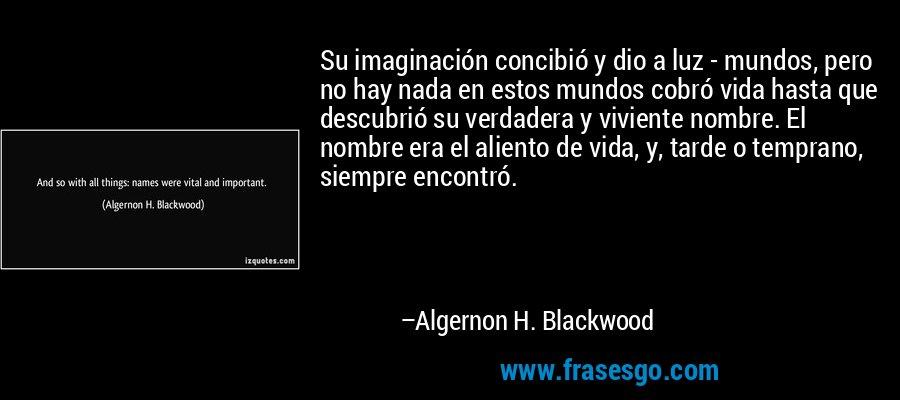 Su imaginación concibió y dio a luz - mundos, pero no hay nada en estos mundos cobró vida hasta que descubrió su verdadera y viviente nombre. El nombre era el aliento de vida, y, tarde o temprano, siempre encontró. – Algernon H. Blackwood
