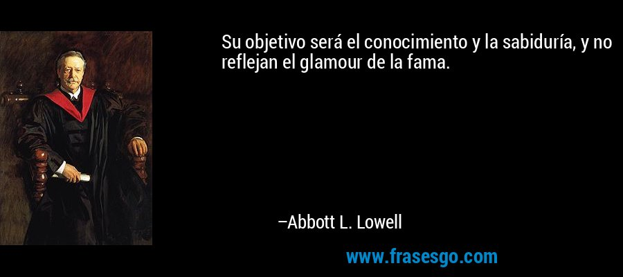 Su objetivo será el conocimiento y la sabiduría, y no reflejan el glamour de la fama. – Abbott L. Lowell