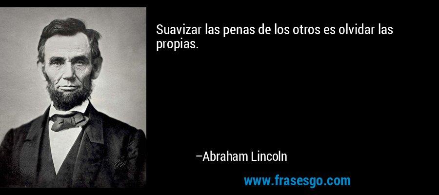Suavizar las penas de los otros es olvidar las propias. – Abraham Lincoln