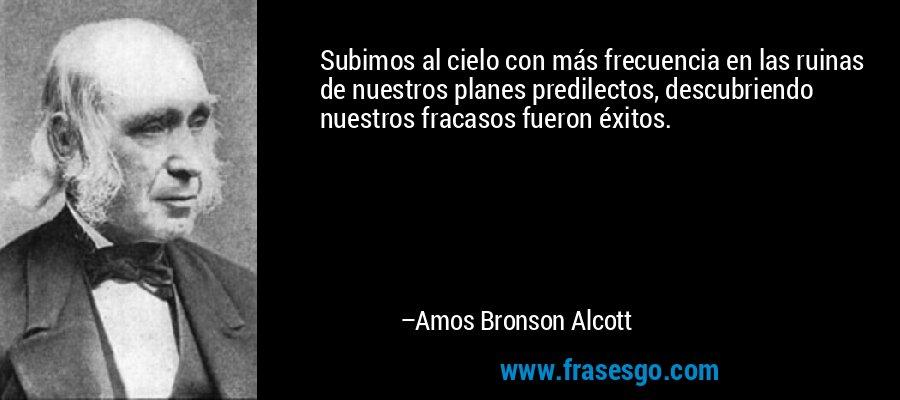 Subimos al cielo con más frecuencia en las ruinas de nuestros planes predilectos, descubriendo nuestros fracasos fueron éxitos. – Amos Bronson Alcott